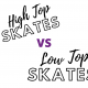 High top skates vs Low top skates