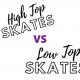 High top skates vs Low top skates